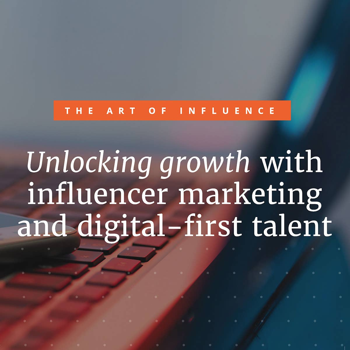 The Art of Influence: Unlocking growth with influencer marketing and digital-first talent