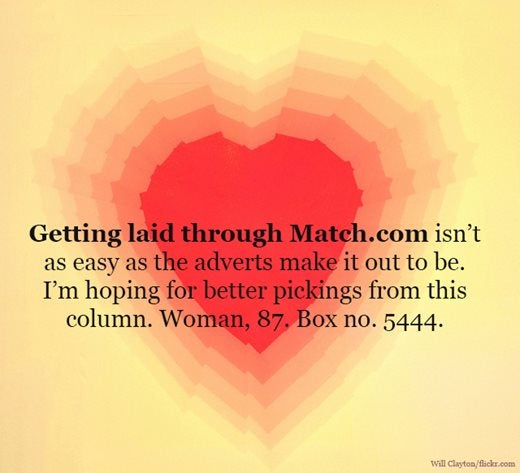 Image saying: Getting laid through Match.com isn't as easy as the adverts make it out to be. I'm hoping for better pickings from this column. Woman, 87.Box no. 5444.