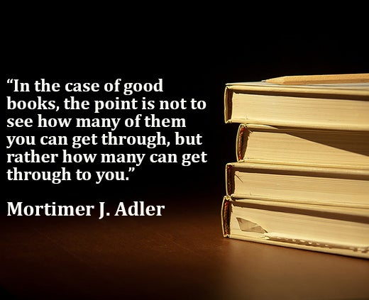 In the case of good books, the point is not to see how many of them you can get through, but rather how many can get through to you - Mortimer J. Adler reading quote