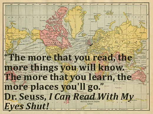 The more that you read, the more things you will know. The more that you learn, the more places you'll go. Dr. Seuss reading quote.
