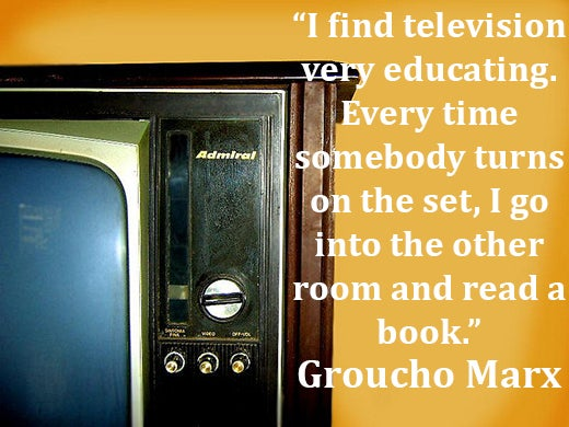I find television very educating. Every time somebody turns on the set, I go into the other room and read a book. Groucho Marx quote.