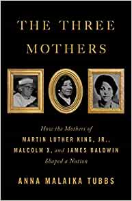 Book cover for The Three Mothers: How the Mothers of Martin Luther King, Jr., Malcolm X, and James Baldwin Shaped a Nation