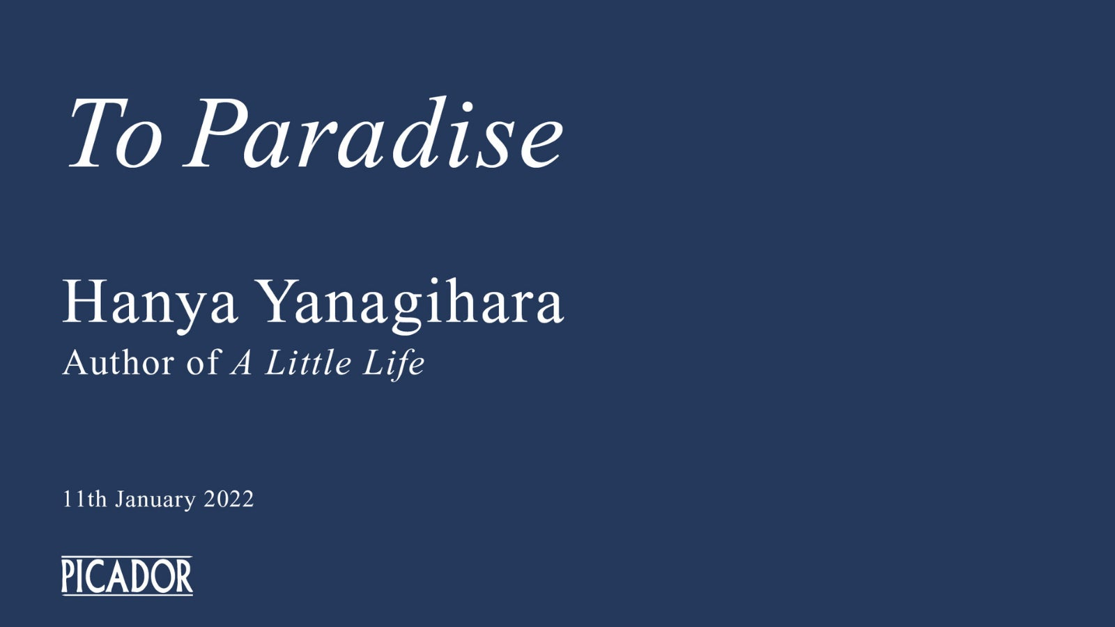 The following words, sitting on a blue background: To Paradise, Hanya Yanagihara, Author of A Little Life, 11th January 2022, PICADOR