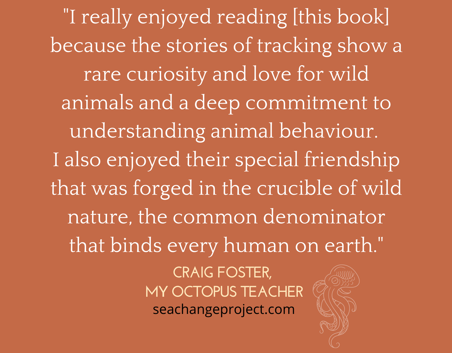 """Quote: """"I really enjoyed reading this book because the stories of tracking show a rare curiosity and love for the wild animals and a deep commitment to understanding animal behaviour"""" By Craig Foster - My Octopus Teacher"""