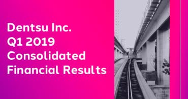 Dentsu Inc. Q1 2019 Consolidated Financial Results